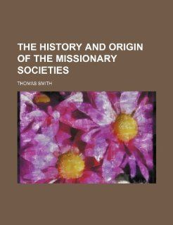 The History and Origin of the Missionary Societies: Thomas Smith: 9781235790638: Books
