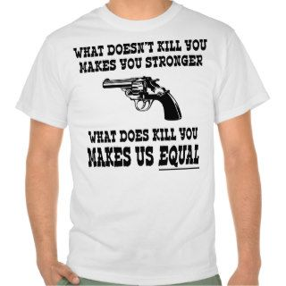 What Does Kill You Makes Us Equal   Pro Gun T Shirt