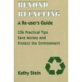 Beyond Recycling: A Re user's Guide: 336 Practical Tips to Save Money and Protect the Environment (9780940666924): Kathy Stein: Books