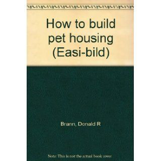 How To Build Pet Housing Easi Bild Donald R Brann Books