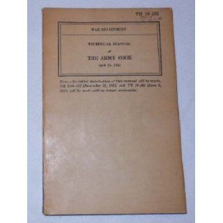TM 10 405 WAR DEPARTMENT TECHNICAL MANUAL THE ARMY COOK, April 24, 1942: Books