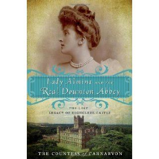Lady Almina and the Real Downton Abbey The Lost Legacy of Highclere Castle by The Countess of Carnarvon (unknown Edition) [Paperback(2011)] Books