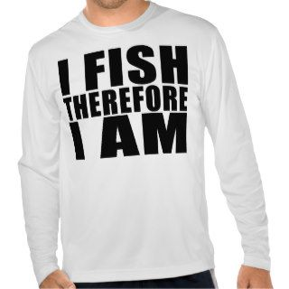 Funny Fishing Quotes Jokes I Fish Therefore I am Shirt
