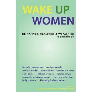 Wake Up Women: BE Happier, Healthier & Wealthier: Ardice Farrow, Heidi Reagan, Karen Mayfield: 9781933063201: Books