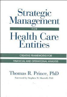 Strategic Management for Health Care Entities Creative Frameworks for Financial and Operational Analysis (J B AHA Press) (9781556482144) Thomas R. Prince PhD Books