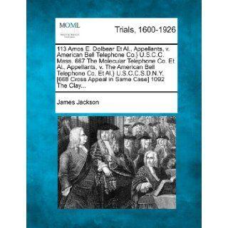 113 Amos E. Dolbear Et Al., Appellants, v. American Bell Telephone Co.} U.S.C.C. Mass. 667 The Molecular Telephone Co. Et Al., Appellants, v. TheCross Appeal in Same Case] 1092 The Clay James Jackson 9781275521209 Books