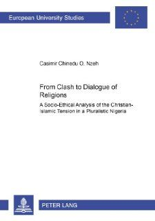 From Clash to Dialogue of Religions: A Socio Ethical Analysis of the Christian Islamic Tension in a Pluralistic Nigeria (European University Studies Series 23 : Theology, Volume 745) (9783631393505): Casimir Chinedu O Nzeh: Books