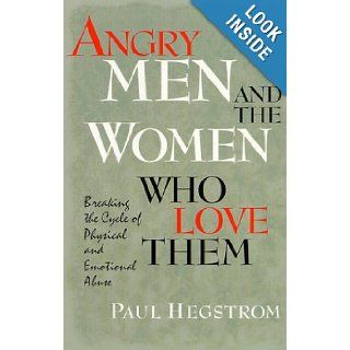 Angry Men and the Women Who Love Them: Breaking the Cycle of Physical and Emotional Abuse: Paul Hegstrom: 9780834116764: Books