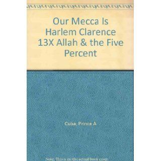Our Mecca Is Harlem: Clarence 13x (Allah) and the Five Percent: Prince A Cuba: 9781564110763: Books
