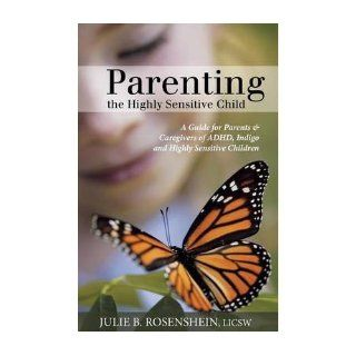 Parenting the Highly Sensitive Child A Guide for Parents & Caregivers of ADHD, Indigo and Highly Sensitive Children (Paperback)   Common By (author) JULIE B. ROSENSHEIN 0884669527777 Books