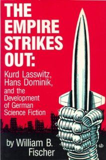 The Empire Strikes Out: Kurd Lasswitz, Hans Dominik, and the Development of German Science Fiction: William B. Fischer: 9780879722579: Books