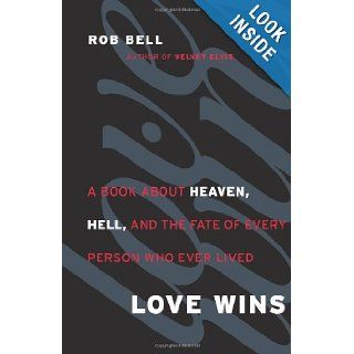 Love Wins A Book About Heaven, Hell, and the Fate of Every Person Who Ever Lived Rob Bell 9780062049643 Books