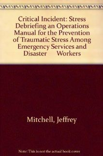 Critical Incident Stress Debriefing an Operations Manual for the Prevention of Traumatic Stress Among Emergency Services and Disaster      Workers (9781883581008) Jeffrey Mitchell, George S., Jr. Everly Books