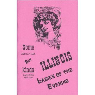 Some Awfully Tame, but Kinda Funny Stories About Early Illinois Ladies Of The Evening: Bruce Carlson: 9781878488251: Books