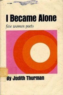 I became alone: Five women poets, Sappho, Louise Labe, Ann Bradstreet, Juana Ines de la Cruz, Emily Dickinson: Judith Thurman: 9780689304873: Books