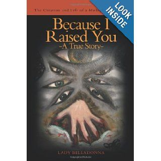 Because I Raised You  A True Story: The Creation and Life of a Multiple Personality: Lady Belladonna: 9781468563337: Books