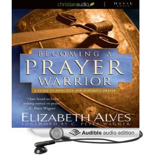 Becoming a Prayer Warrior A Guide to Effective and Powerful Prayer (Audible Audio Edition) Elizabeth Alves, Tavia Gilbert Books
