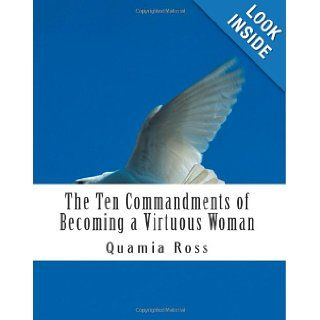 The Ten Commandments of Becoming a Virtuous Woman A Woman's Guide to Becoming an Exceptional Woman of Virtue & Purpose Quamia Ross 9781475034257 Books