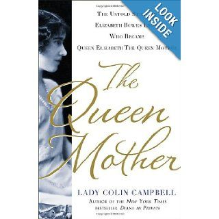 The Queen Mother: The Untold Story of Elizabeth Bowes Lyon, Who Became Queen Elizabeth The Queen Mother (9781250018977): Lady Colin Campbell: Books
