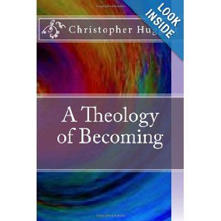 A Theology of Becoming: Christopher Huggett: 9781478188957: Books