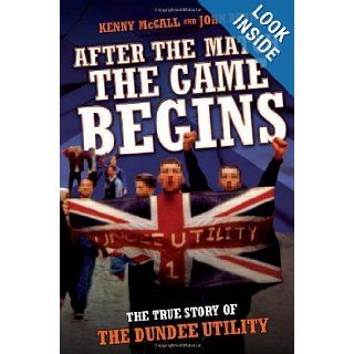 After the Match the Game Begins: The True Story of the Dundee Utility: Kenny McCall, John Robb: 9781844548989: Books