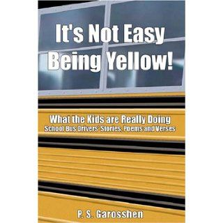 It's Not Easy Being Yellow: What the Kids Are Really Doing    School Bus Drivers' Stories, Poems and Verses: Paulette Garosshen: 9780805992182: Books