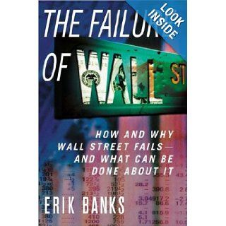 The Failure of Wall Street: How and Why Wall Street Fails    And What Can Be Done About It: Erik Banks: 9781403964021: Books
