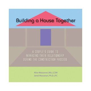Building A House Together: A Couple's Guide To Managing Their Relationship During the Construction Process: Alice Massanari and Jared Massanari, None: 9781604026375: Books