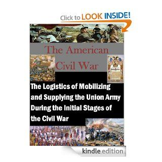 The Logistics of Mobilizing and Supplying the Union Army During the Initial Stages of the Civil War (The American Civil War Book 1) eBook Trey G. Burrows, Air Force Institute of Technology , Kurtis Toppert, Walter Seager Kindle Store