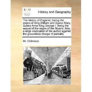 The history of England, during the reigns of King William and Queen Mary, Queen Anne King George I. Being the sequel of the reigns of the Stuarts.against the groundless charge of partiality Mr. Oldmixon 9781171057628 Books