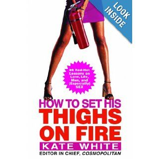 How to Set His Thighs on Fire 86 Red Hot Lessons on Love, Life, Men, and (Especially) Sex Kate White 9781616800031 Books