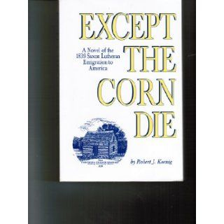 Except The Corn Die (20th Anniversary Edition): Robert J. Koenig: Books
