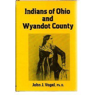 Indians of Ohio and Wyandot County John J Vogel 9780533016303 Books