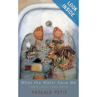 What the Water Gave Me: Poems After Frida Kahlo: Pascale Petit: 9781854115157: Books