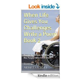 When Life Gives You Challenges Write a Poem Book 2 Poems by MSers for MSers and the People Who Love Them (The Life in Spite of MS Poetry Anthology Series) eBook Jonathon Thompson, Bonnie Thomas, L. Wilson, Chris K., Kimberly Bayne, Sue Ioannidis, Connie