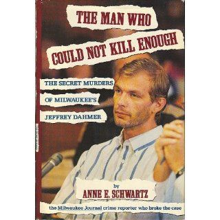 The Man Who Could Not Kill Enough: The Secret Murders of Milwaukee's Jeffrey Dahmer: Anne E. Schwartz: 9781559721172: Books