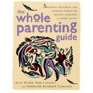 The Whole Parenting Guide: Strategies, Resources and Inspiring Stories for Holistic Parenting and Family Living: Alan Reder, Phil Catalfo, Stephanie Renfrow Hamilton: 9780767901338: Books