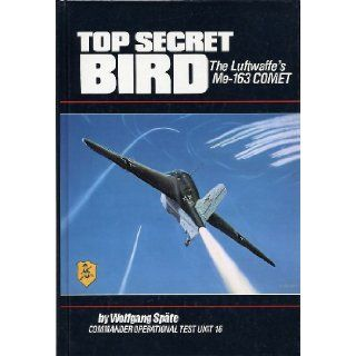 Top Secret Bird The Luftwaffe's Me 163 Comet Wolfgang Spate, Richard E. Moore 9781568655888 Books