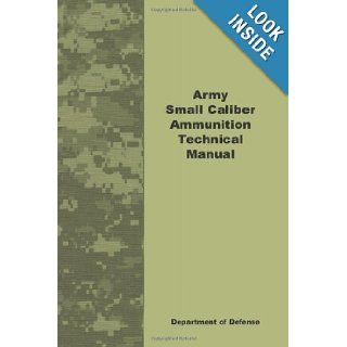 Army Small Caliber Ammunition Technical Manual: Department Defense: 9781601702876: Books