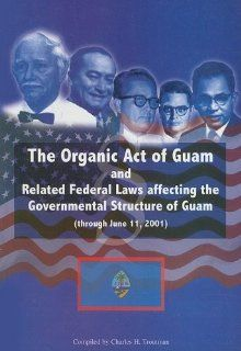 The Organic Act of Guam: And Related Federal Laws Affecting the Governmental Structure of Guam (Through June 11, 2001): Charles H. Troutman: 9781878453563: Books