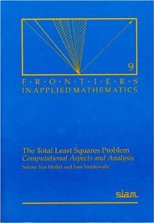 The Total Least Squares Problem: Computational Aspects and Analysis (Frontiers in Applied Mathematics): Sabine Van Huffel, Joos Vandewalle: 9780898712759: Books