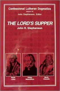 The Lord's Supper: Confessional Lutheran Dogmatics (9780962279133): John R. Stephenson: Books