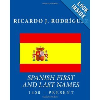Spanish First And Last Names: 1400   Present: Ricardo J. Rodr�guez: 9781456410797: Books