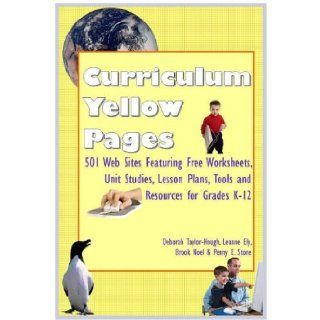 Curriculum Yellow Pages: 501 Web Sites with Free Worksheets, Unit Studies, Lesson Plans, Tools and Resources for Grades K 12 (9781891400049): Deborah Taylor Hough, Leanne Ely, Brook Noel, Penny E Stone: Books