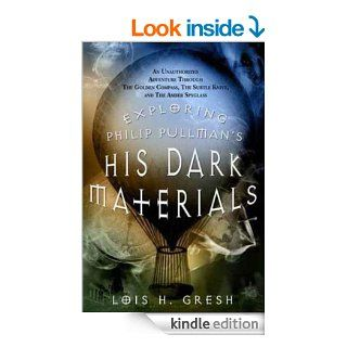 Exploring Philip Pullman's His Dark Materials: An Unauthorized Adventure Through The Golden Compass, The Subtle Knife, and The Amber Spyglass eBook: Lois H. Gresh: Kindle Store