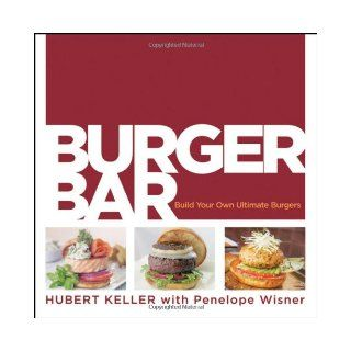 Burger Bar: Build Your Own Ultimate Burgers: Hubert Keller, Penelope Wisner: 8601400738924: Books