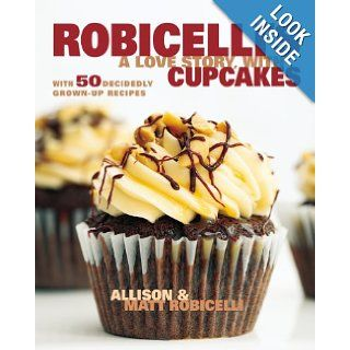 Robicelli's: A Love Story, with Cupcakes: With 50 Decidedly Grown Up Recipes: Allison Robicelli, Matt Robicelli, Eric Isaac: 9780670785872: Books
