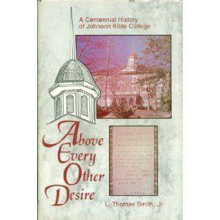 Above Every Other Desire: A Centennial History of Johnson Bible College, 1893 1993: Jr. L. Thomas Smith: Books