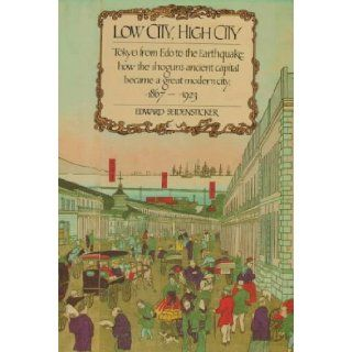 Low City, High City: Tokyo from Edo to the Earthquake: how the shogun's ancient capital became a great modern city, 1867 1923: Edward Seidensticker: 9780674539396: Books
