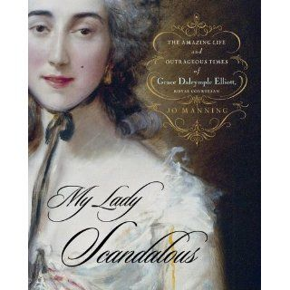 My Lady Scandalous: The Amazing Life and Outrageous Times of Grace Dalrymple Elliott, Royal Courtesan (9780743262620): Jo Manning: Books